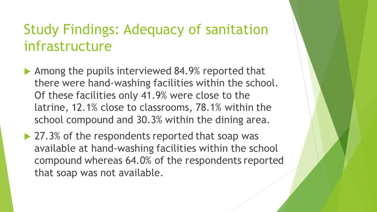 Study Findings: Adequacy of sanitation infrastructure  Among the pupils interviewed 84.9% reported that there were hand-washing facilities within the