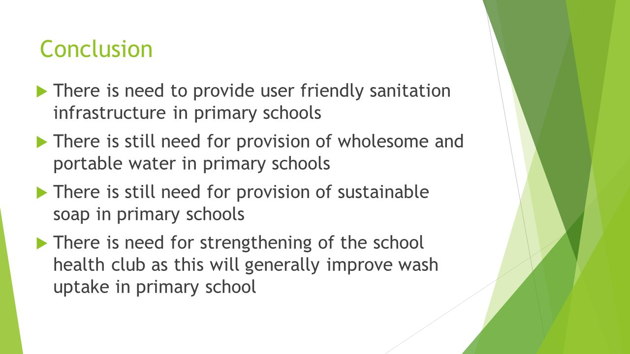 Conclusion  There is need to provide user friendly sanitation infrastructure in primary schools  There is still need for provision of wholesome and portable water in primary schools  There is still need for provision of sustainable soap in primary schools  There is need for strengthening of the school health club as this will generally improve wash uptake in primary school