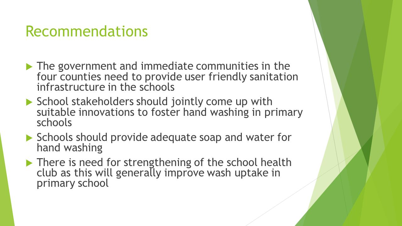 Recommendations  The government and immediate communities in the four counties need to provide user friendly sanitation infrastructure in the schools  School stakeholders should jointly come up with suitable innovations to foster hand washing in primary schools  Schools should provide adequate soap and water for hand washing  There is need for strengthening of the school health club as this will generally improve wash uptake in primary school