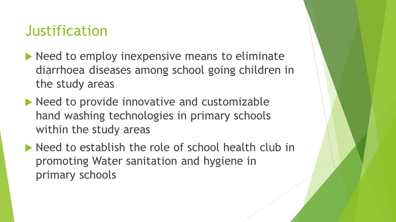Justification  Need to employ inexpensive means to eliminate diarrhoea diseases among school going children in the study areas  Need to provide innovative and customizable hand washing technologies in primary schools within the study areas  Need to establish the role of school health club in promoting Water sanitation and hygiene in primary schools