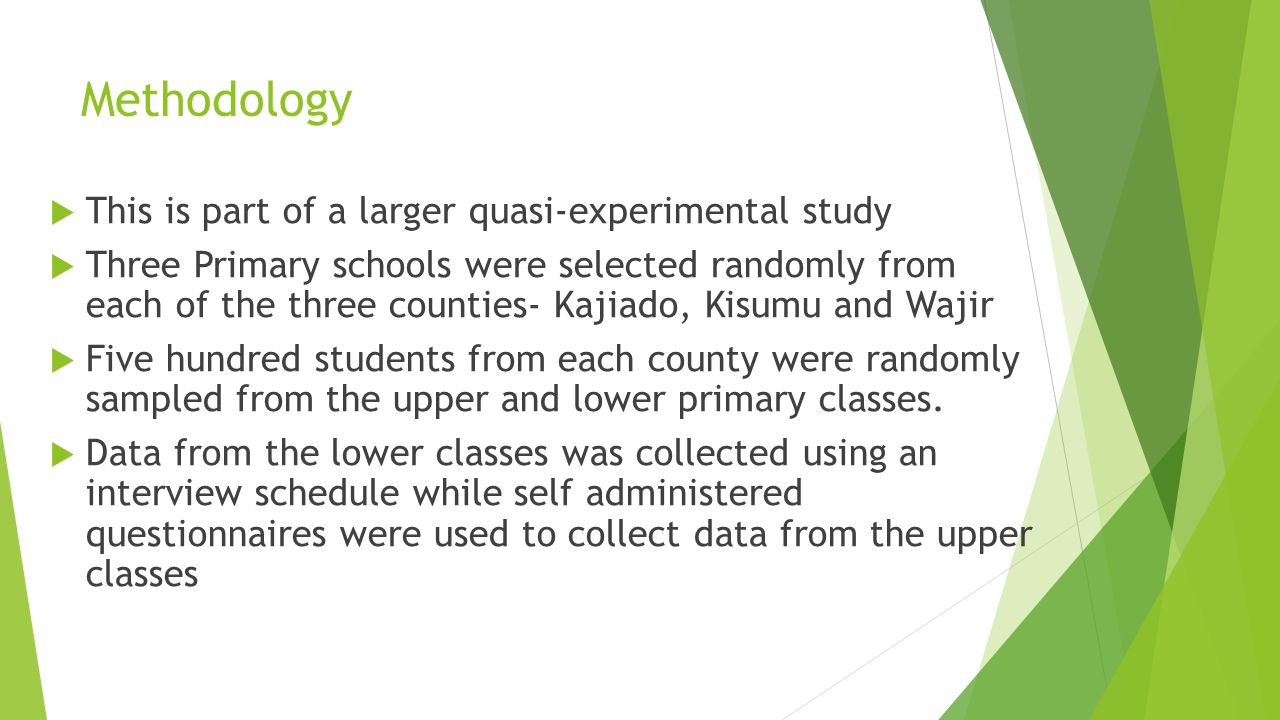 Methodology  This is part of a larger quasi-experimental study  Three Primary schools were selected randomly from each of the three counties- Kajiado, Kisumu and Wajir  Five hundred students from each county were randomly sampled from the upper and lower primary classes.