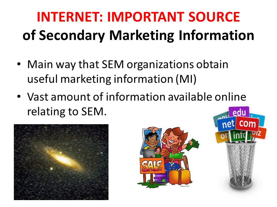 INTERNET: IMPORTANT SOURCE of Secondary Marketing Information Main way that SEM organizations obtain useful marketing information (MI) Vast amount of