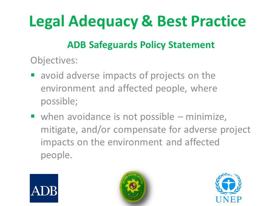 Legal Adequacy & Best Practice ADB Safeguards Policy Statement Objectives:  avoid adverse impacts of projects on the environment and affected people, where possible;  when avoidance is not possible – minimize, mitigate, and/or compensate for adverse project impacts on the environment and affected people.