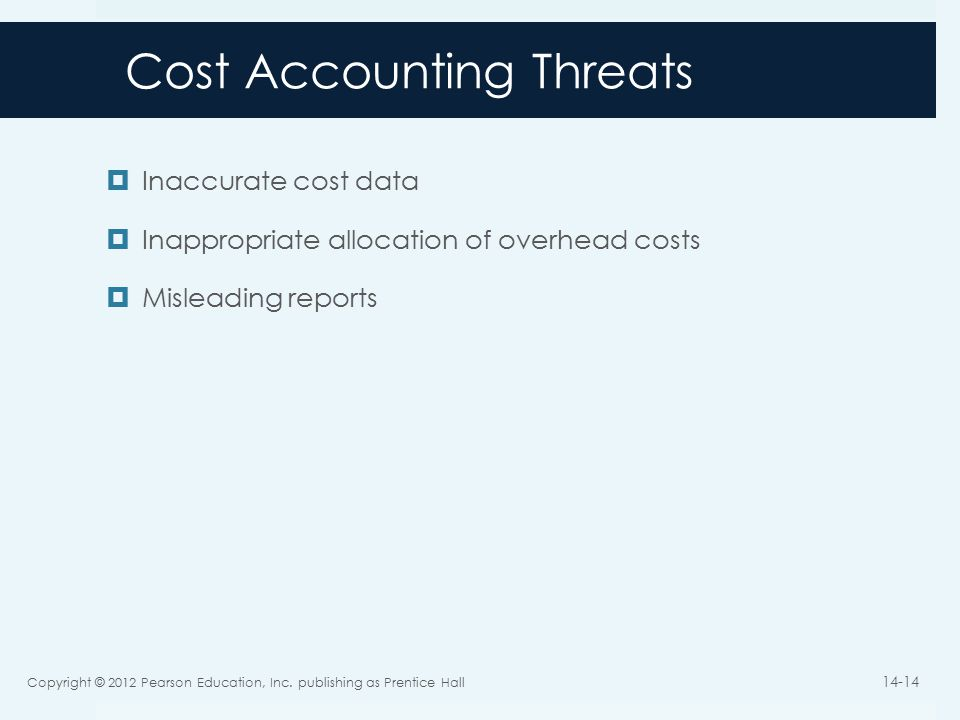 Cost Accounting Threats  Inaccurate cost data  Inappropriate allocation of overhead costs  Misleading reports Copyright © 2012 Pearson Education, Inc.