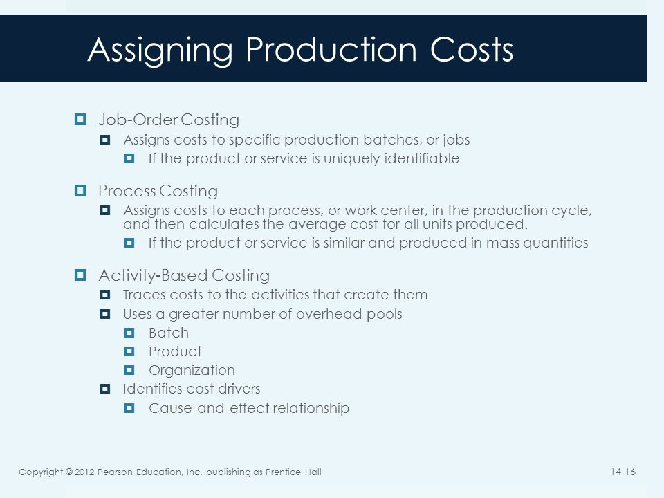 Assigning Production Costs  Job-Order Costing  Assigns costs to specific production batches, or jobs  If the product or service is uniquely identifiable  Process Costing  Assigns costs to each process, or work center, in the production cycle, and then calculates the average cost for all units produced.