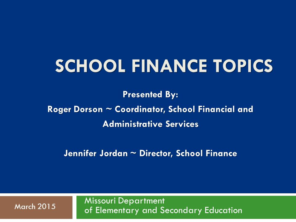 SCHOOL FINANCE TOPICS Presented By: Roger Dorson ~ Coordinator, School Financial and Administrative Services Jennifer Jordan ~ Director, School Finance Missouri Department of Elementary and Secondary Education March 2015