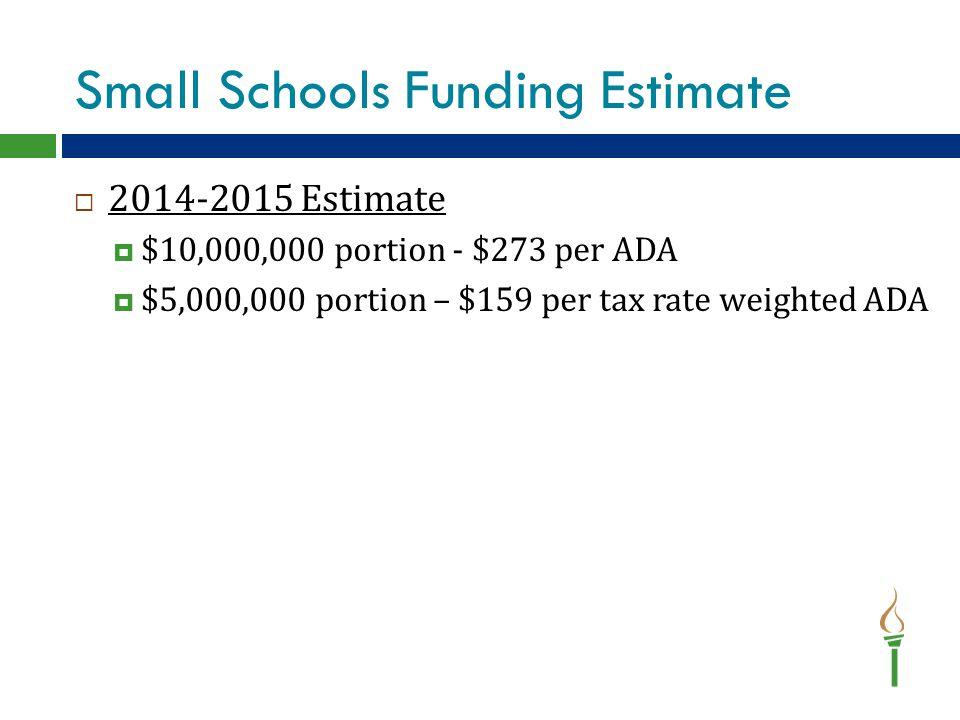 Small Schools Funding Estimate  2014-2015 Estimate  $10,000,000 portion - $273 per ADA  $5,000,000 portion – $159 per tax rate weighted ADA