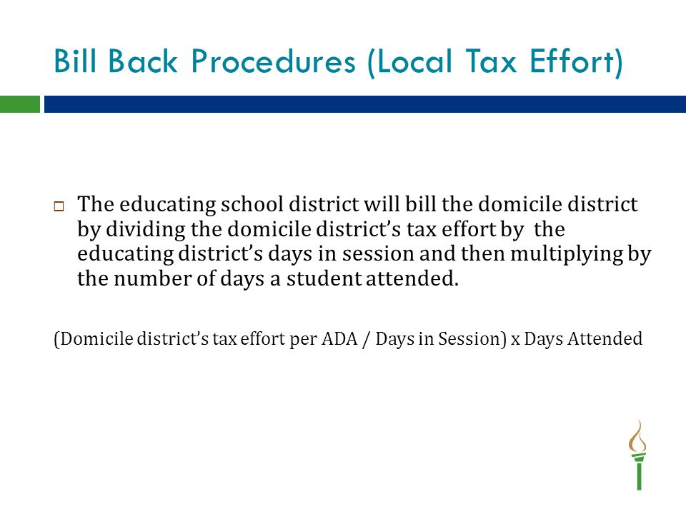 Bill Back Procedures (Local Tax Effort)  The educating school district will bill the domicile district by dividing the domicile district's tax effort by the educating district's days in session and then multiplying by the number of days a student attended.