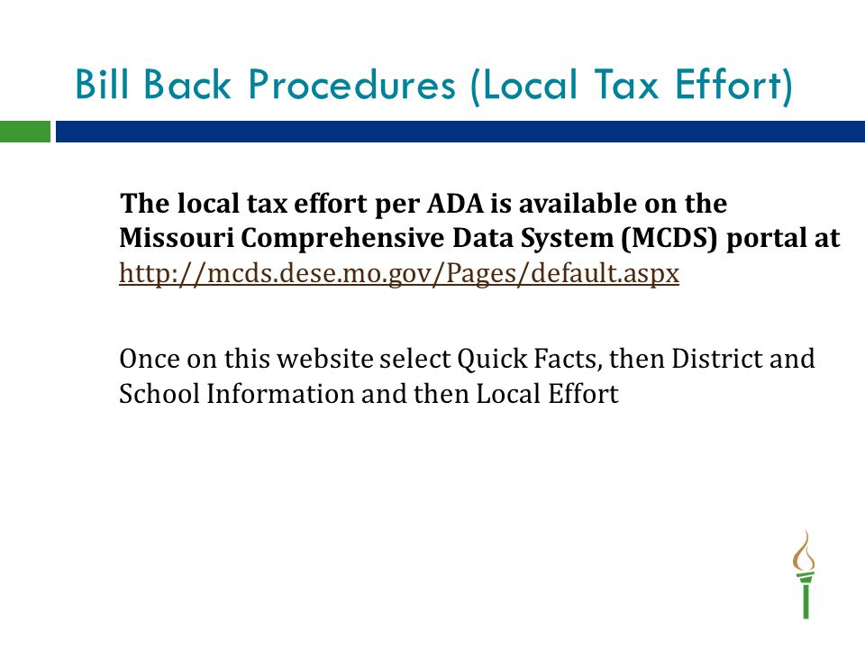 Bill Back Procedures (Local Tax Effort) The local tax effort per ADA is available on the Missouri Comprehensive Data System (MCDS) portal at http://mcds.dese.mo.gov/Pages/default.aspx http://mcds.dese.mo.gov/Pages/default.aspx Once on this website select Quick Facts, then District and School Information and then Local Effort