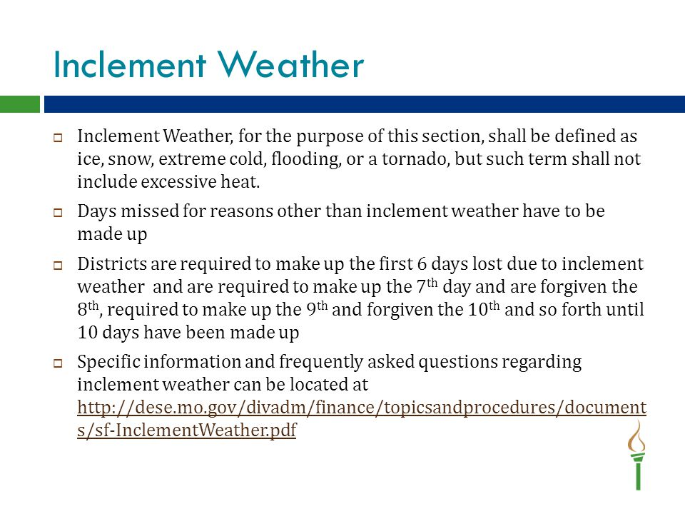 Inclement Weather  Inclement Weather, for the purpose of this section, shall be defined as ice, snow, extreme cold, flooding, or a tornado, but such