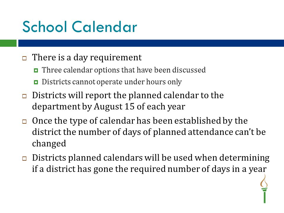School Calendar  There is a day requirement  Three calendar options that have been discussed  Districts cannot operate under hours only  Districts