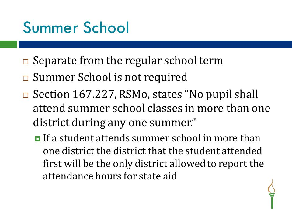 """Summer School  Separate from the regular school term  Summer School is not required  Section 167.227, RSMo, states """"No pupil shall attend summer sc"""