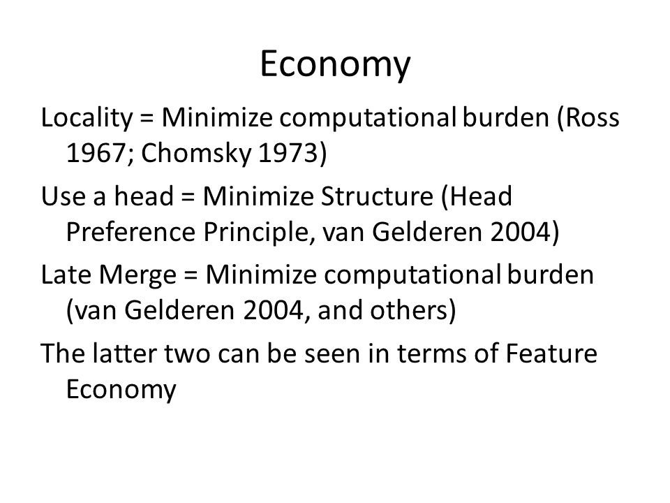 Economy Locality = Minimize computational burden (Ross 1967; Chomsky 1973) Use a head = Minimize Structure (Head Preference Principle, van Gelderen 2004) Late Merge = Minimize computational burden (van Gelderen 2004, and others) The latter two can be seen in terms of Feature Economy