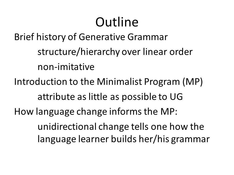 Outline Brief history of Generative Grammar structure/hierarchy over linear order non-imitative Introduction to the Minimalist Program (MP) attribute as little as possible to UG How language change informs the MP: unidirectional change tells one how the language learner builds her/his grammar