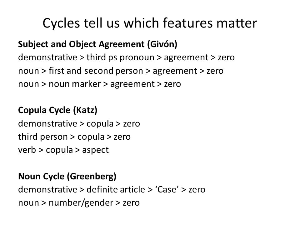 Cycles tell us which features matter Subject and Object Agreement (Givón) demonstrative > third ps pronoun > agreement > zero noun > first and second person > agreement > zero noun > noun marker > agreement > zero Copula Cycle (Katz) demonstrative > copula > zero third person > copula > zero verb > copula > aspect Noun Cycle (Greenberg) demonstrative > definite article > 'Case' > zero noun > number/gender > zero