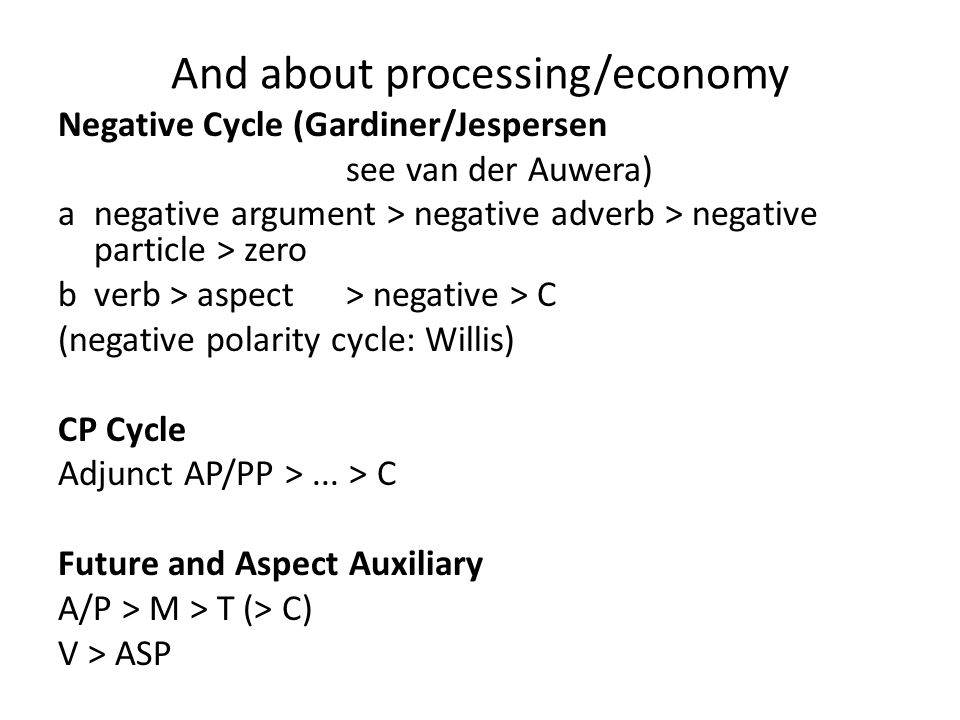 And about processing/economy Negative Cycle (Gardiner/Jespersen see van der Auwera) a negative argument > negative adverb > negative particle > zero b verb > aspect> negative > C (negative polarity cycle: Willis) CP Cycle Adjunct AP/PP >...