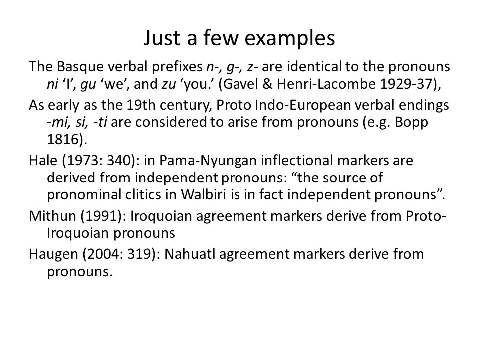 Just a few examples The Basque verbal prefixes n-, g-, z- are identical to the pronouns ni 'I', gu 'we', and zu 'you.' (Gavel & Henri-Lacombe 1929-37), As early as the 19th century, Proto Indo-European verbal endings -mi, si, -ti are considered to arise from pronouns (e.g.