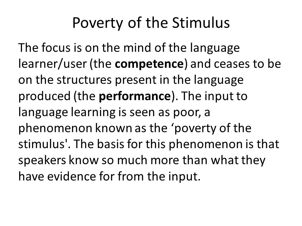 Poverty of the Stimulus The focus is on the mind of the language learner/user (the competence) and ceases to be on the structures present in the language produced (the performance).
