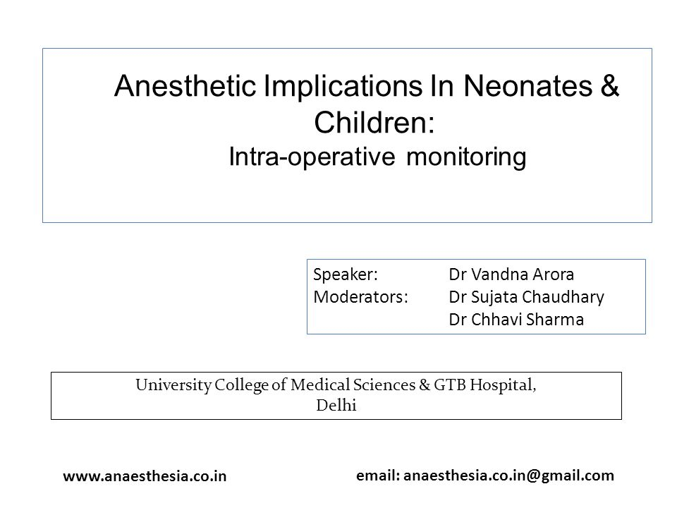 Anesthetic Implications In Neonates & Children: Intra-operative monitoring Speaker: Dr Vandna Arora Moderators: Dr Sujata Chaudhary Dr Chhavi Sharma University College of Medical Sciences & GTB Hospital, Delhi www.anaesthesia.co.in email: anaesthesia.co.in@gmail.com