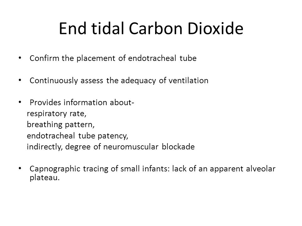 End tidal Carbon Dioxide Confirm the placement of endotracheal tube Continuously assess the adequacy of ventilation Provides information about- respiratory rate, breathing pattern, endotracheal tube patency, indirectly, degree of neuromuscular blockade Capnographic tracing of small infants: lack of an apparent alveolar plateau.