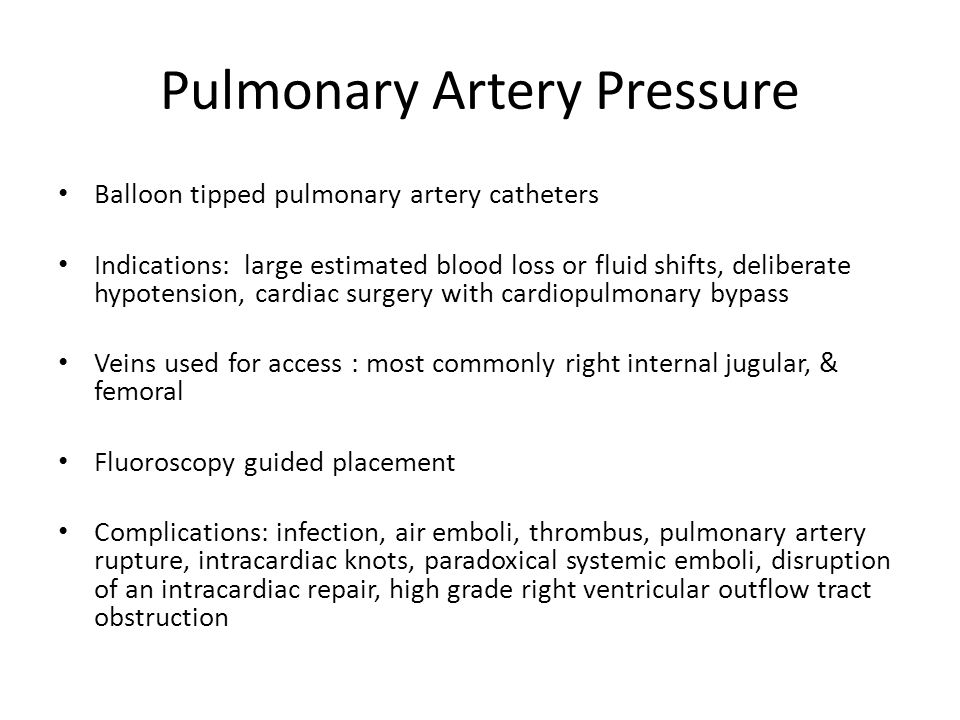 Pulmonary Artery Pressure Balloon tipped pulmonary artery catheters Indications: large estimated blood loss or fluid shifts, deliberate hypotension, cardiac surgery with cardiopulmonary bypass Veins used for access : most commonly right internal jugular, & femoral Fluoroscopy guided placement Complications: infection, air emboli, thrombus, pulmonary artery rupture, intracardiac knots, paradoxical systemic emboli, disruption of an intracardiac repair, high grade right ventricular outflow tract obstruction
