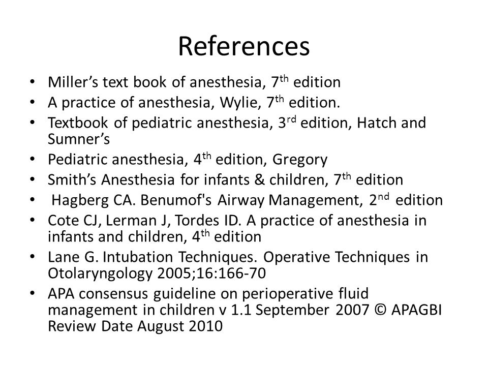References Miller's text book of anesthesia, 7 th edition A practice of anesthesia, Wylie, 7 th edition. Textbook of pediatric anesthesia, 3 rd editio