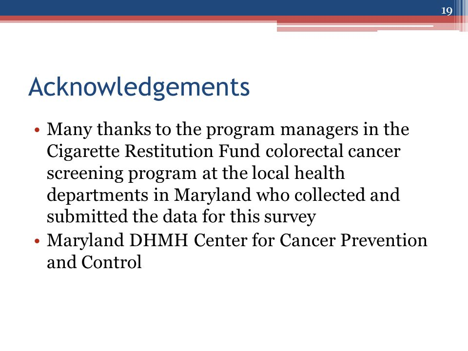Acknowledgements Many thanks to the program managers in the Cigarette Restitution Fund colorectal cancer screening program at the local health departments in Maryland who collected and submitted the data for this survey Maryland DHMH Center for Cancer Prevention and Control 19