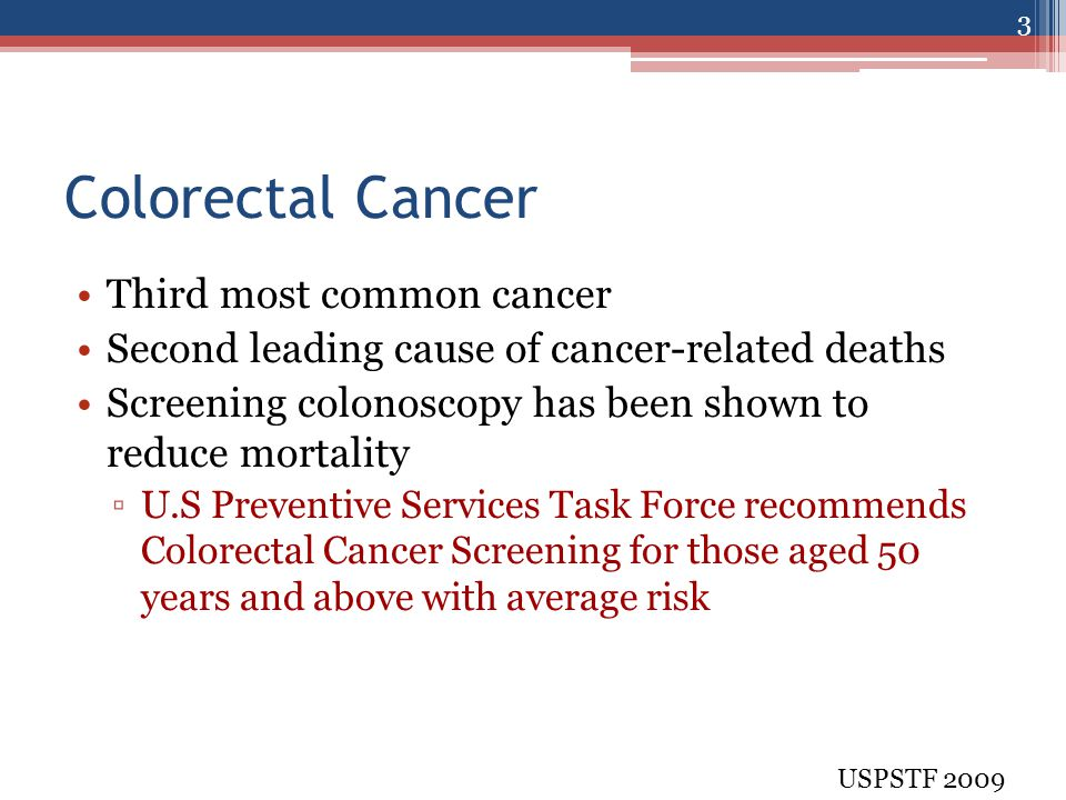 Colorectal Cancer Third most common cancer Second leading cause of cancer-related deaths Screening colonoscopy has been shown to reduce mortality ▫U.S Preventive Services Task Force recommends Colorectal Cancer Screening for those aged 50 years and above with average risk USPSTF 2009 3
