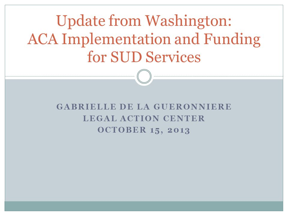 GABRIELLE DE LA GUERONNIERE LEGAL ACTION CENTER OCTOBER 15, 2013 Update from Washington: ACA Implementation and Funding for SUD Services