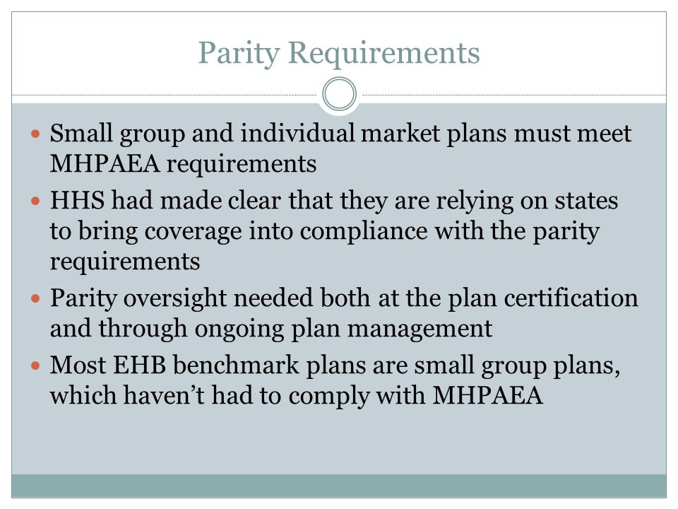 Parity Requirements Small group and individual market plans must meet MHPAEA requirements HHS had made clear that they are relying on states to bring coverage into compliance with the parity requirements Parity oversight needed both at the plan certification and through ongoing plan management Most EHB benchmark plans are small group plans, which haven't had to comply with MHPAEA