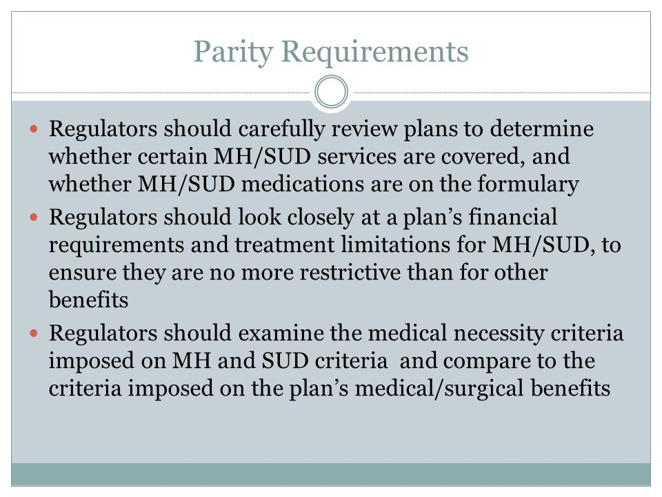 Parity Requirements Regulators should carefully review plans to determine whether certain MH/SUD services are covered, and whether MH/SUD medications are on the formulary Regulators should look closely at a plan's financial requirements and treatment limitations for MH/SUD, to ensure they are no more restrictive than for other benefits Regulators should examine the medical necessity criteria imposed on MH and SUD criteria and compare to the criteria imposed on the plan's medical/surgical benefits