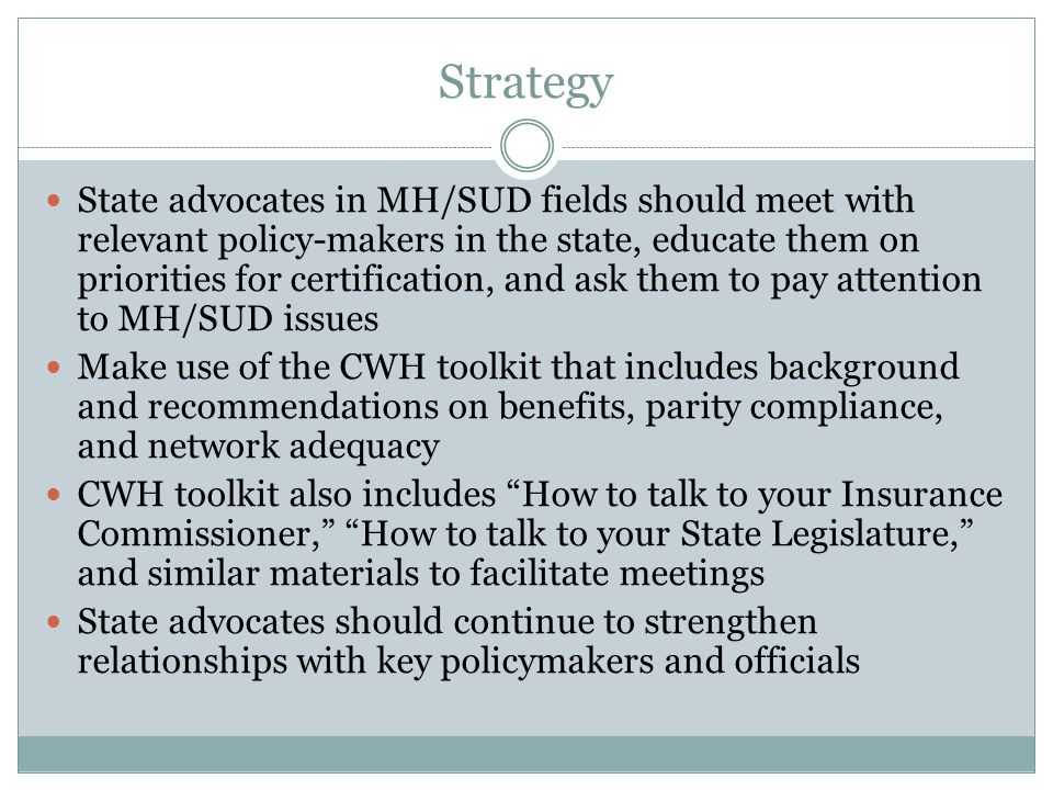 Strategy State advocates in MH/SUD fields should meet with relevant policy-makers in the state, educate them on priorities for certification, and ask them to pay attention to MH/SUD issues Make use of the CWH toolkit that includes background and recommendations on benefits, parity compliance, and network adequacy CWH toolkit also includes How to talk to your Insurance Commissioner, How to talk to your State Legislature, and similar materials to facilitate meetings State advocates should continue to strengthen relationships with key policymakers and officials