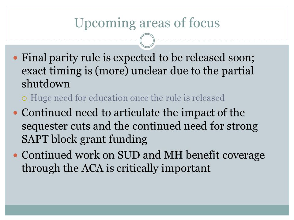 Upcoming areas of focus Final parity rule is expected to be released soon; exact timing is (more) unclear due to the partial shutdown  Huge need for education once the rule is released Continued need to articulate the impact of the sequester cuts and the continued need for strong SAPT block grant funding Continued work on SUD and MH benefit coverage through the ACA is critically important