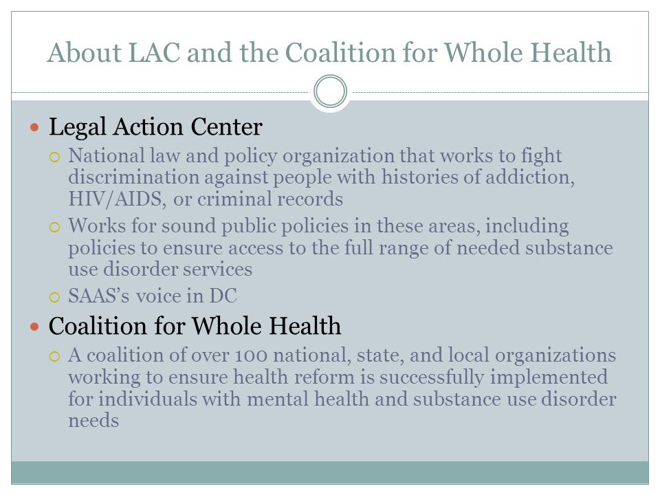 About LAC and the Coalition for Whole Health Legal Action Center  National law and policy organization that works to fight discrimination against people with histories of addiction, HIV/AIDS, or criminal records  Works for sound public policies in these areas, including policies to ensure access to the full range of needed substance use disorder services  SAAS's voice in DC Coalition for Whole Health  A coalition of over 100 national, state, and local organizations working to ensure health reform is successfully implemented for individuals with mental health and substance use disorder needs