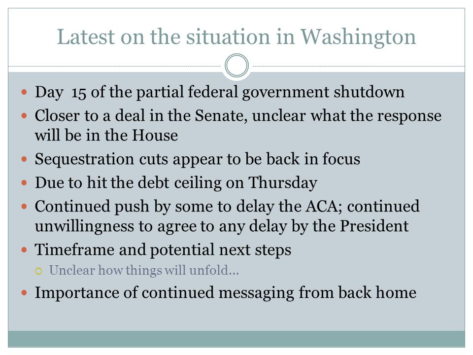 Latest on the situation in Washington Day 15 of the partial federal government shutdown Closer to a deal in the Senate, unclear what the response will be in the House Sequestration cuts appear to be back in focus Due to hit the debt ceiling on Thursday Continued push by some to delay the ACA; continued unwillingness to agree to any delay by the President Timeframe and potential next steps  Unclear how things will unfold… Importance of continued messaging from back home