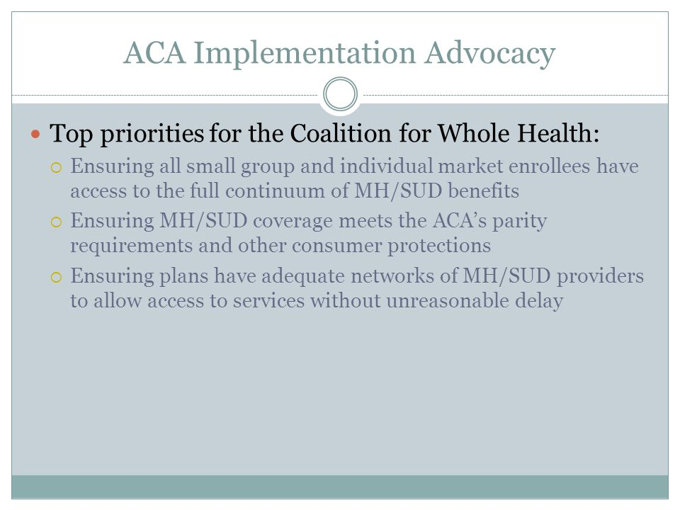 ACA Implementation Advocacy Top priorities for the Coalition for Whole Health:  Ensuring all small group and individual market enrollees have access to the full continuum of MH/SUD benefits  Ensuring MH/SUD coverage meets the ACA's parity requirements and other consumer protections  Ensuring plans have adequate networks of MH/SUD providers to allow access to services without unreasonable delay