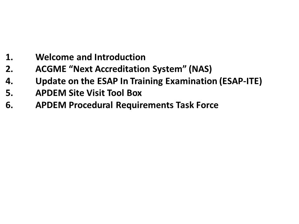 1.Welcome and Introduction 2.ACGME Next Accreditation System (NAS) 4.Update on the ESAP In Training Examination (ESAP-ITE) 5.APDEM Site Visit Tool Box 6.APDEM Procedural Requirements Task Force