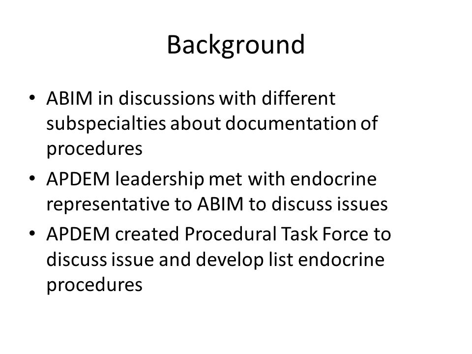 Background (cont'd) List of the following procedures was developed by task force: – Continuous Glucose Monitoring System – DXA Evaluation – Thyroid Ultrasound/FNA After list was developed, representatives from APDEM, AACE, ATA, The Endocrine Society were asked to develop model curricula for review by APDEM membership and eventual discussion with ABIM representatives