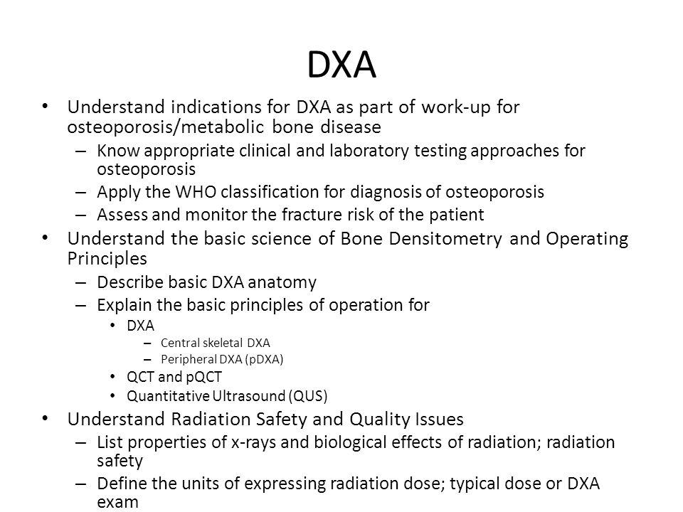 DXA Understand indications for DXA as part of work-up for osteoporosis/metabolic bone disease – Know appropriate clinical and laboratory testing approaches for osteoporosis – Apply the WHO classification for diagnosis of osteoporosis – Assess and monitor the fracture risk of the patient Understand the basic science of Bone Densitometry and Operating Principles – Describe basic DXA anatomy – Explain the basic principles of operation for DXA – Central skeletal DXA – Peripheral DXA (pDXA) QCT and pQCT Quantitative Ultrasound (QUS) Understand Radiation Safety and Quality Issues – List properties of x-rays and biological effects of radiation; radiation safety – Define the units of expressing radiation dose; typical dose or DXA exam
