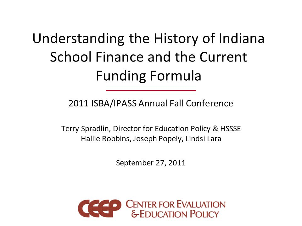 Understanding the History of Indiana School Finance and the Current Funding Formula 2011 ISBA/IPASS Annual Fall Conference Terry Spradlin, Director for Education Policy & HSSSE Hallie Robbins, Joseph Popely, Lindsi Lara September 27, 2011