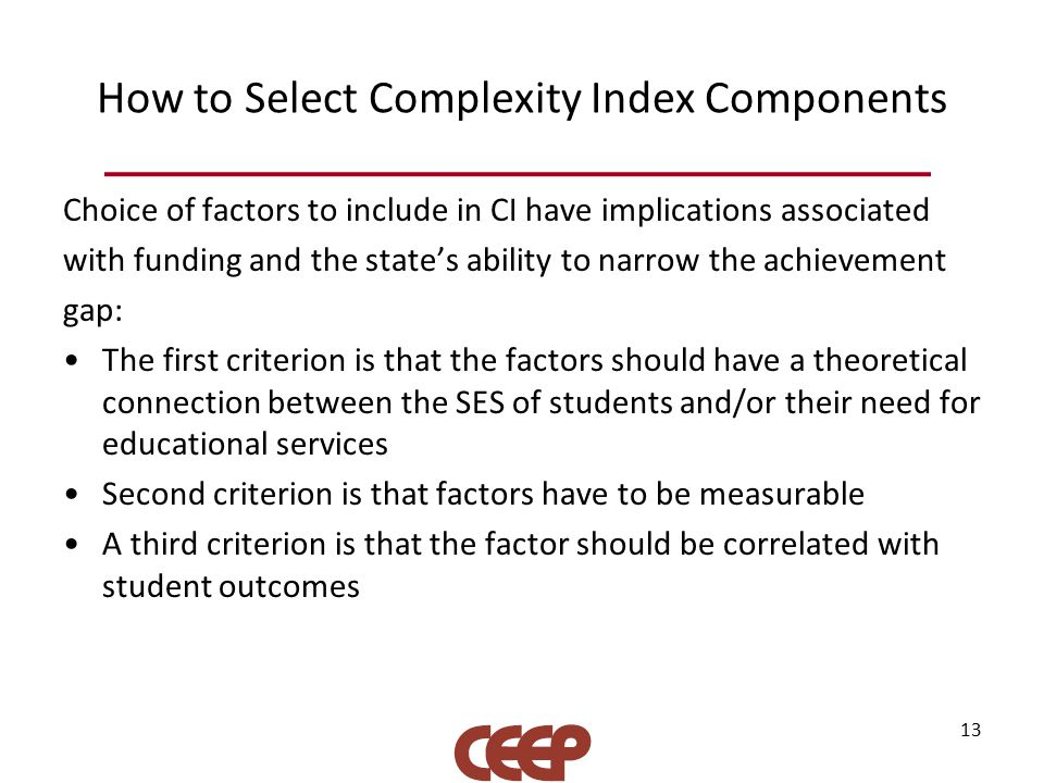 How to Select Complexity Index Components Choice of factors to include in CI have implications associated with funding and the state's ability to narrow the achievement gap: The first criterion is that the factors should have a theoretical connection between the SES of students and/or their need for educational services Second criterion is that factors have to be measurable A third criterion is that the factor should be correlated with student outcomes 13