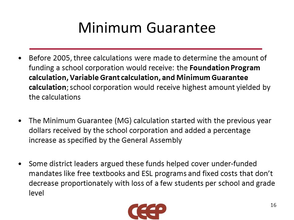 Minimum Guarantee Before 2005, three calculations were made to determine the amount of funding a school corporation would receive: the Foundation Program calculation, Variable Grant calculation, and Minimum Guarantee calculation; school corporation would receive highest amount yielded by the calculations The Minimum Guarantee (MG) calculation started with the previous year dollars received by the school corporation and added a percentage increase as specified by the General Assembly Some district leaders argued these funds helped cover under-funded mandates like free textbooks and ESL programs and fixed costs that don't decrease proportionately with loss of a few students per school and grade level 16