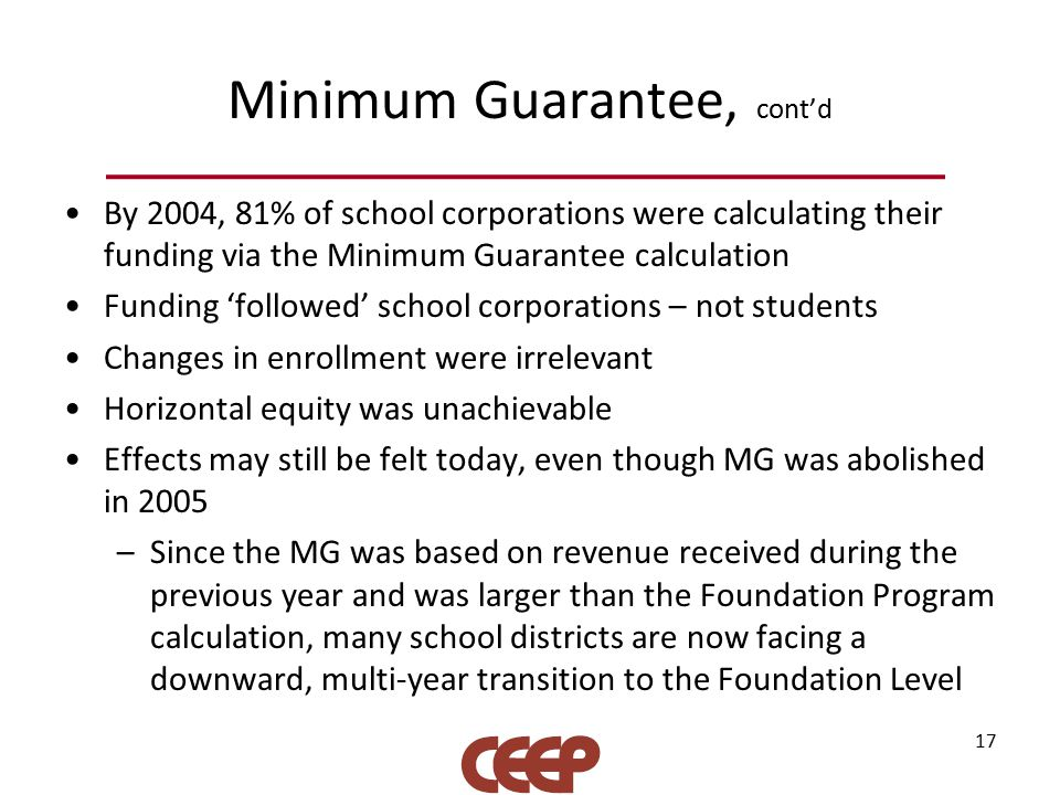 Minimum Guarantee, cont'd By 2004, 81% of school corporations were calculating their funding via the Minimum Guarantee calculation Funding 'followed' school corporations – not students Changes in enrollment were irrelevant Horizontal equity was unachievable Effects may still be felt today, even though MG was abolished in 2005 –Since the MG was based on revenue received during the previous year and was larger than the Foundation Program calculation, many school districts are now facing a downward, multi-year transition to the Foundation Level 17
