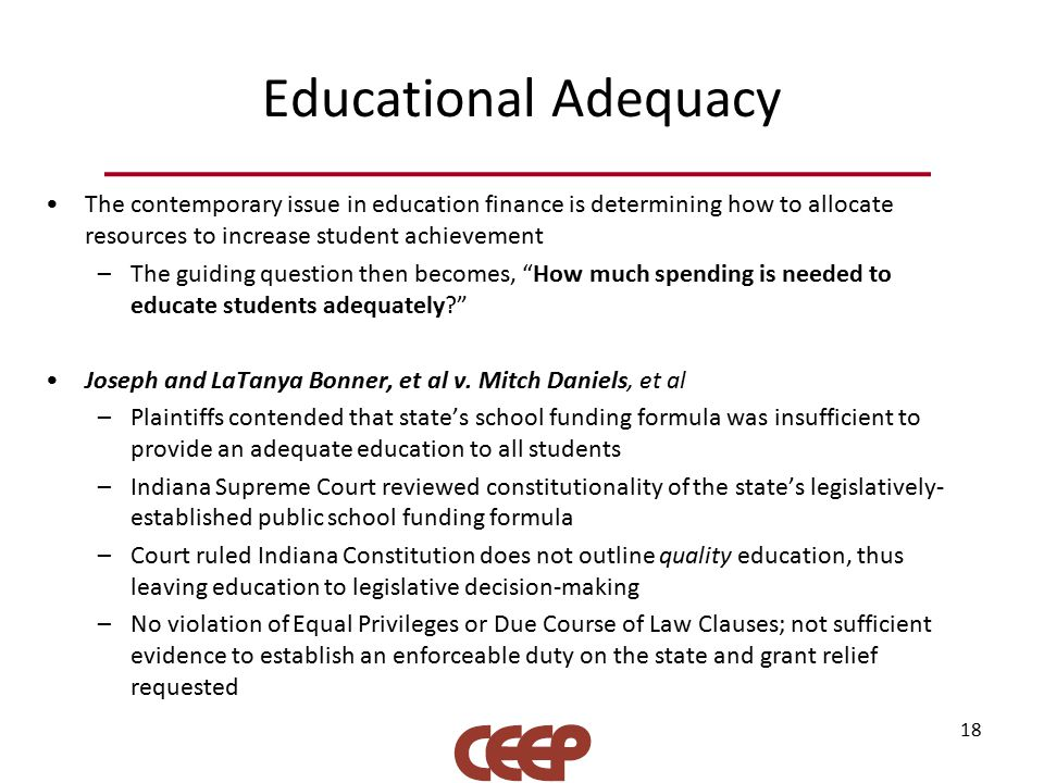 Educational Adequacy The contemporary issue in education finance is determining how to allocate resources to increase student achievement –The guiding question then becomes, How much spending is needed to educate students adequately Joseph and LaTanya Bonner, et al v.