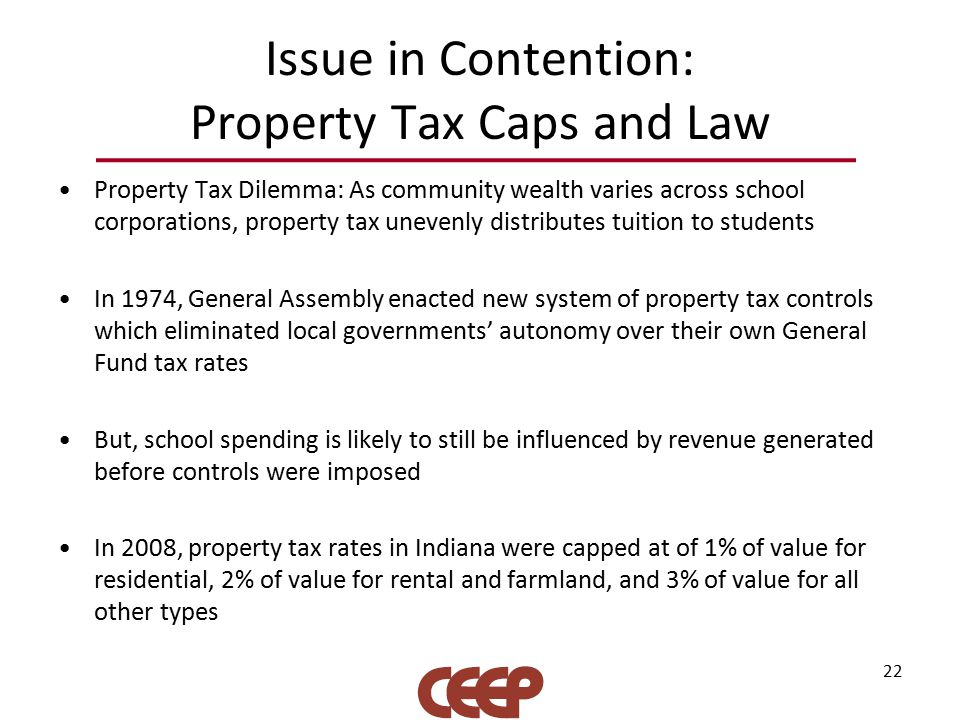Issue in Contention: Property Tax Caps and Law Property Tax Dilemma: As community wealth varies across school corporations, property tax unevenly distributes tuition to students In 1974, General Assembly enacted new system of property tax controls which eliminated local governments' autonomy over their own General Fund tax rates But, school spending is likely to still be influenced by revenue generated before controls were imposed In 2008, property tax rates in Indiana were capped at of 1% of value for residential, 2% of value for rental and farmland, and 3% of value for all other types 22