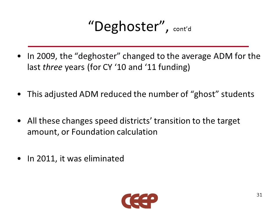 Deghoster , cont'd In 2009, the deghoster changed to the average ADM for the last three years (for CY '10 and '11 funding) This adjusted ADM reduced the number of ghost students All these changes speed districts' transition to the target amount, or Foundation calculation In 2011, it was eliminated 31