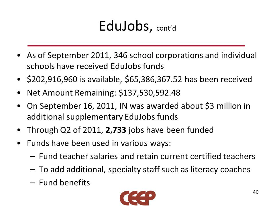 EduJobs, cont'd 40 As of September 2011, 346 school corporations and individual schools have received EduJobs funds $202,916,960 is available, $65,386,367.52 has been received Net Amount Remaining: $137,530,592.48 On September 16, 2011, IN was awarded about $3 million in additional supplementary EduJobs funds Through Q2 of 2011, 2,733 jobs have been funded Funds have been used in various ways: –Fund teacher salaries and retain current certified teachers –To add additional, specialty staff such as literacy coaches –Fund benefits