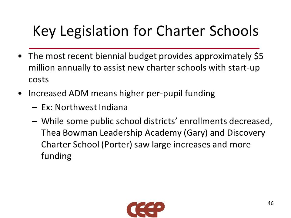 Key Legislation for Charter Schools The most recent biennial budget provides approximately $5 million annually to assist new charter schools with start-up costs Increased ADM means higher per-pupil funding –Ex: Northwest Indiana –While some public school districts' enrollments decreased, Thea Bowman Leadership Academy (Gary) and Discovery Charter School (Porter) saw large increases and more funding 46