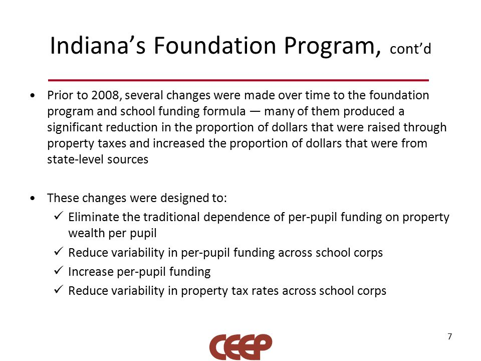 Indiana's Foundation Program, cont'd Prior to 2008, several changes were made over time to the foundation program and school funding formula — many of them produced a significant reduction in the proportion of dollars that were raised through property taxes and increased the proportion of dollars that were from state-level sources These changes were designed to: Eliminate the traditional dependence of per-pupil funding on property wealth per pupil Reduce variability in per-pupil funding across school corps Increase per-pupil funding Reduce variability in property tax rates across school corps 7