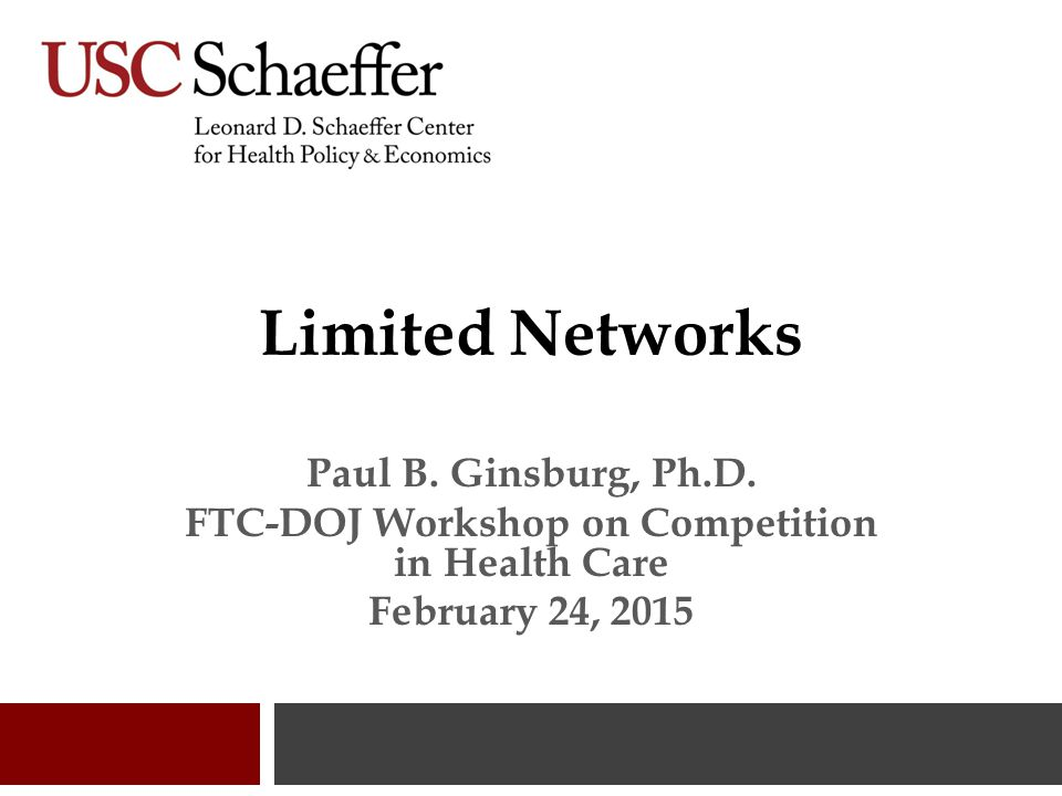 Limited Networks Paul B. Ginsburg, Ph.D. FTC-DOJ Workshop on Competition in Health Care February 24, 2015